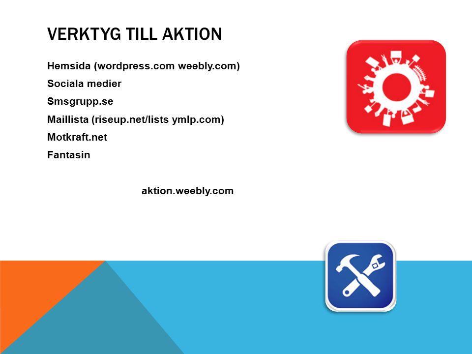VERKTYG TILL AKTION Hemsida (wordpress.com weebly.com) Sociala medier Smsgrupp.se Maillista (riseup.net/lists ymlp.com) Motkraft.net Fantasin aktion.weebly.com