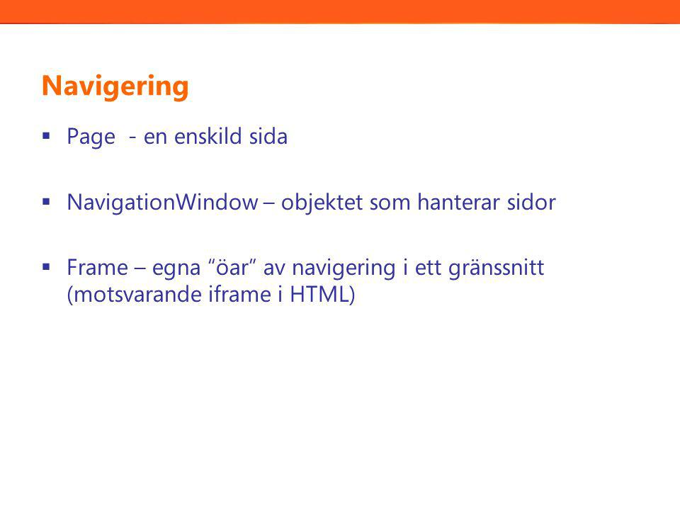 Navigering  Page - en enskild sida  NavigationWindow – objektet som hanterar sidor  Frame – egna öar av navigering i ett gränssnitt (motsvarande iframe i HTML)