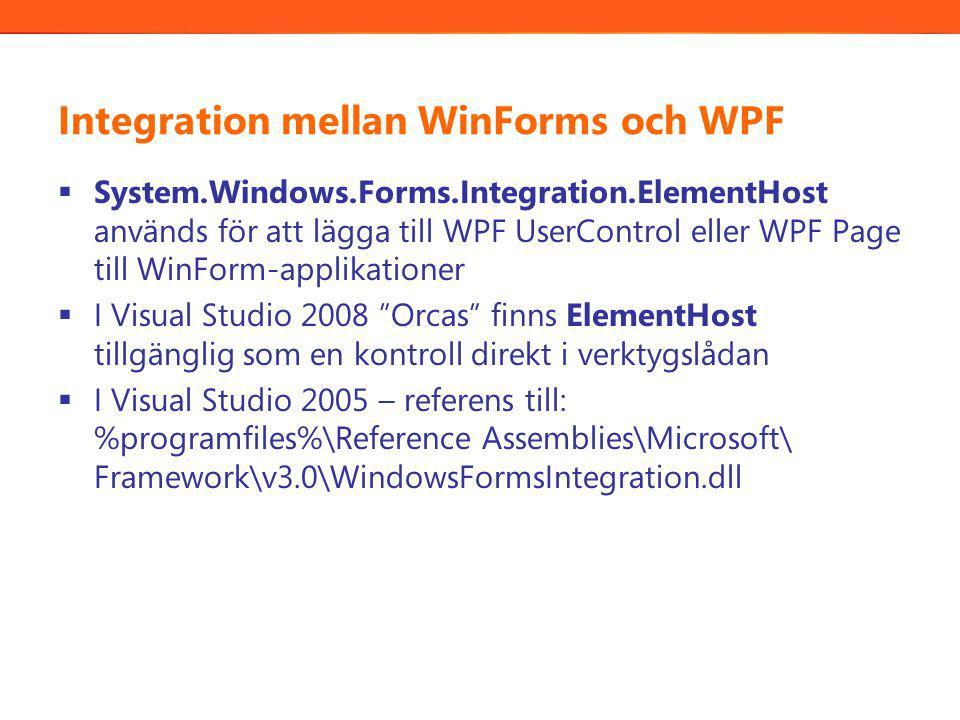 Integration mellan WinForms och WPF  System.Windows.Forms.Integration.ElementHost används för att lägga till WPF UserControl eller WPF Page till WinForm-applikationer  I Visual Studio 2008 Orcas finns ElementHost tillgänglig som en kontroll direkt i verktygslådan  I Visual Studio 2005 – referens till: %programfiles%\Reference Assemblies\Microsoft\ Framework\v3.0\WindowsFormsIntegration.dll