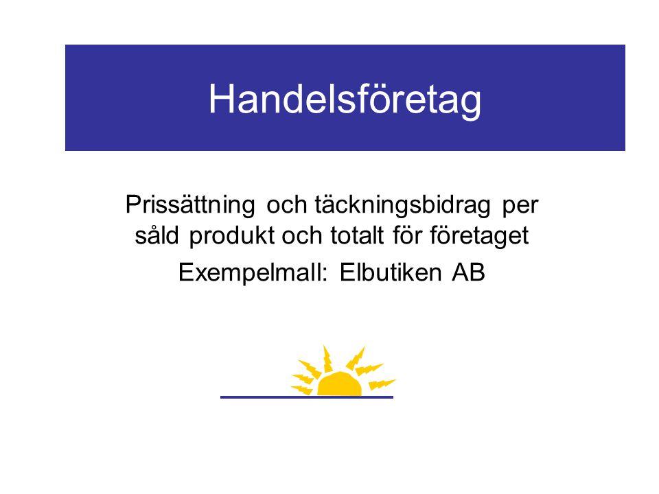 Handelsföretag Prissättning och täckningsbidrag per såld produkt och totalt för företaget Exempelmall: Elbutiken AB
