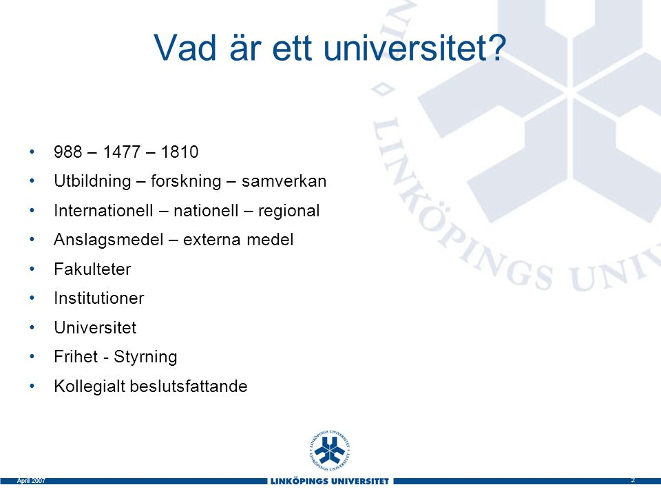 2 April 2007 Vad är ett universitet? 988 – 1477 – 1810 Utbildning – forskning – samverkan Internationell – nationell – regional Anslagsmedel – externa