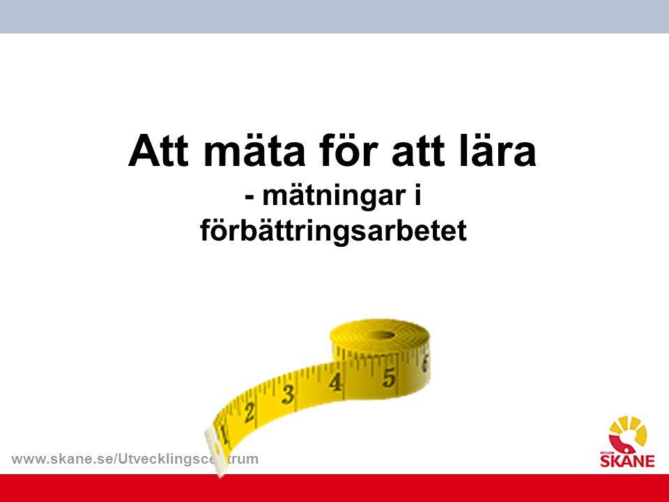 www.skane.se/Utvecklingscentrum Att mäta för att lära - mätningar i förbättringsarbetet