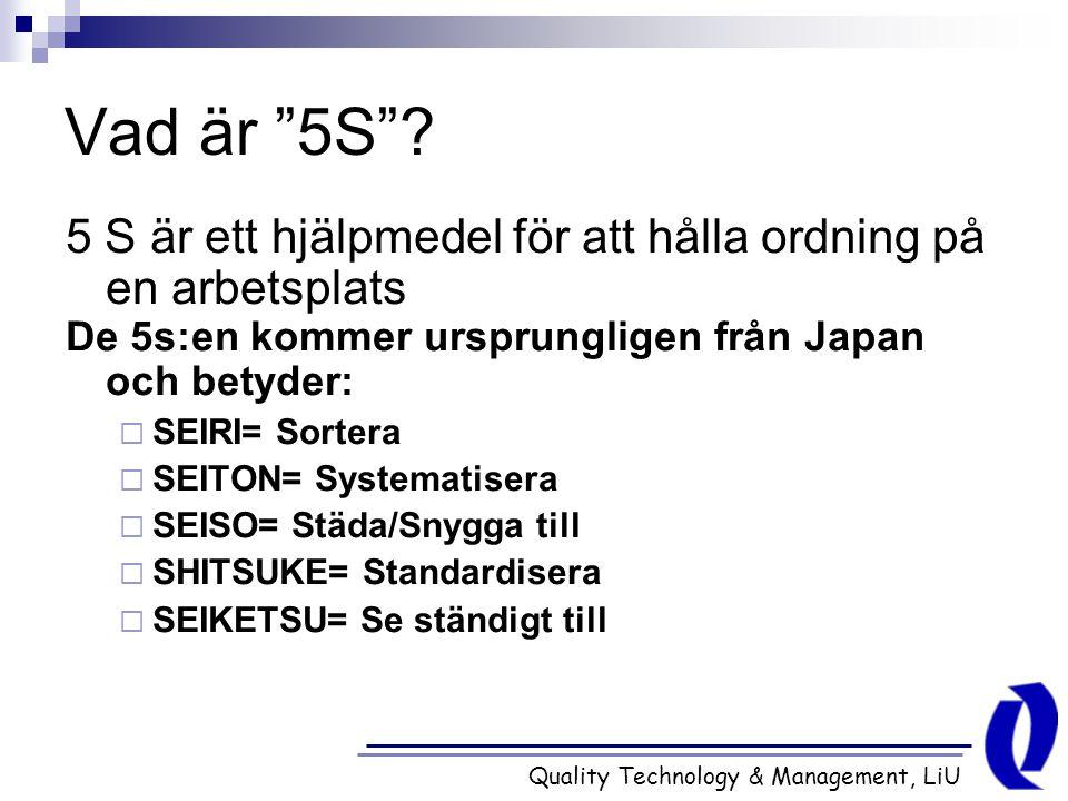 """Quality Technology & Management, LiU Vad är """"5S""""? 5 S är ett hjälpmedel för att hålla ordning på en arbetsplats De 5s:en kommer ursprungligen från Jap"""