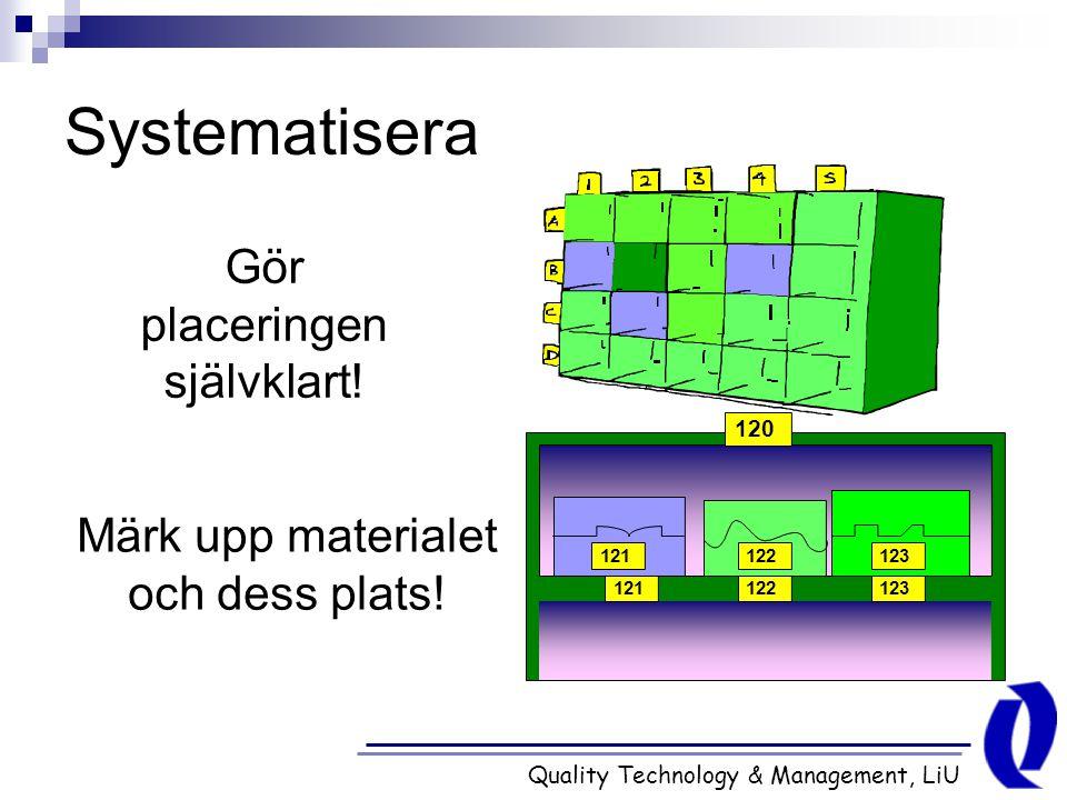 Quality Technology & Management, LiU Systematisera 121123122 123122121 120 Gör placeringen självklart! Märk upp materialet och dess plats!