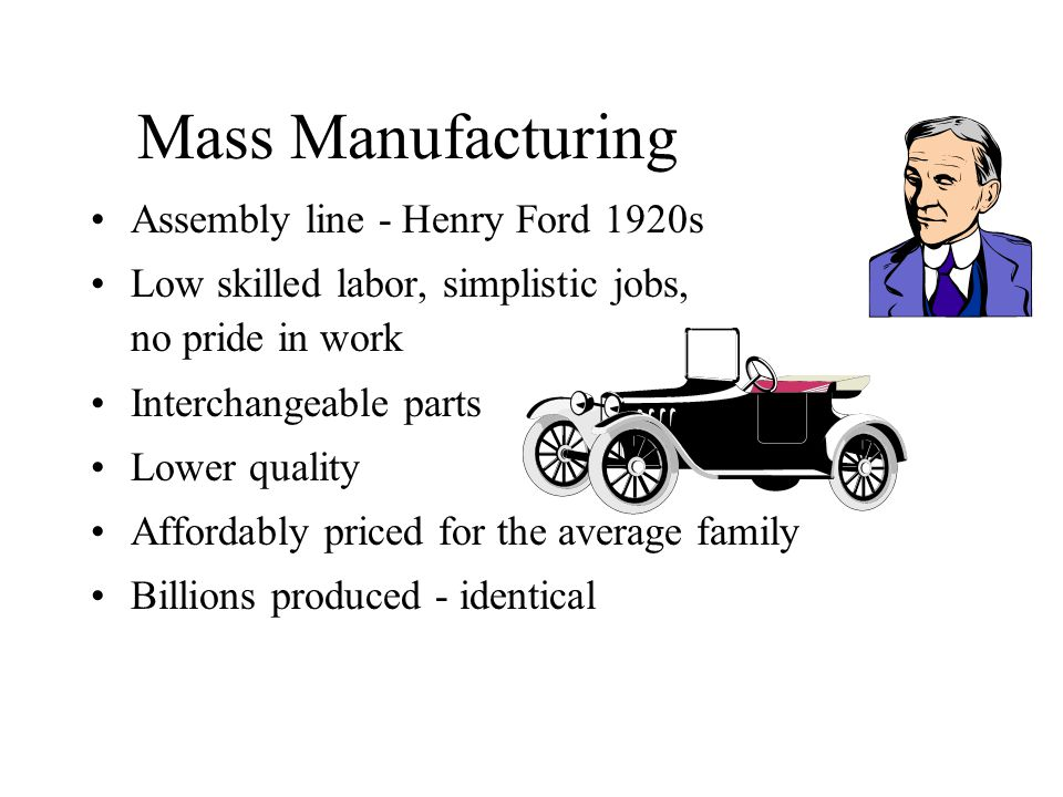 Mass Manufacturing Assembly line - Henry Ford 1920s Low skilled labor, simplistic jobs, no pride in work Interchangeable parts Lower quality Affordably priced for the average family Billions produced - identical