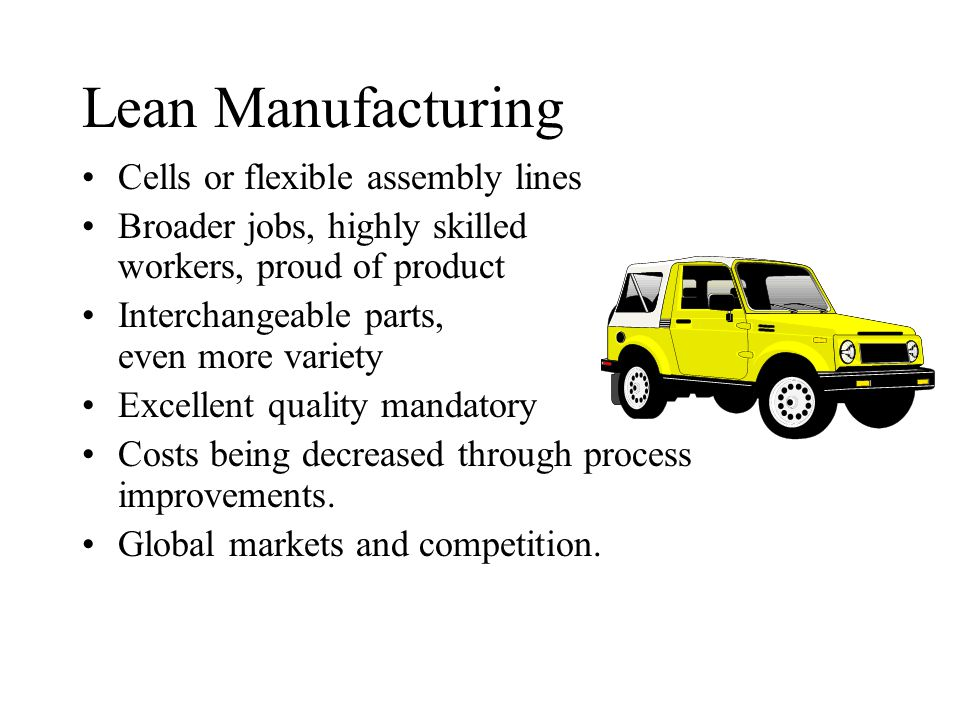 Lean Manufacturing Cells or flexible assembly lines Broader jobs, highly skilled workers, proud of product Interchangeable parts, even more variety Excellent quality mandatory Costs being decreased through process improvements.