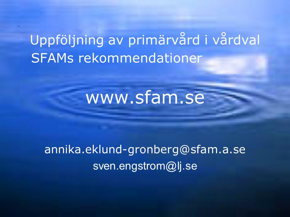 Uppföljning av primärvård i vårdval SFAMs rekommendationer www.sfam.se annika.eklund-gronberg@sfam.a.se sven.engstrom@lj.se *