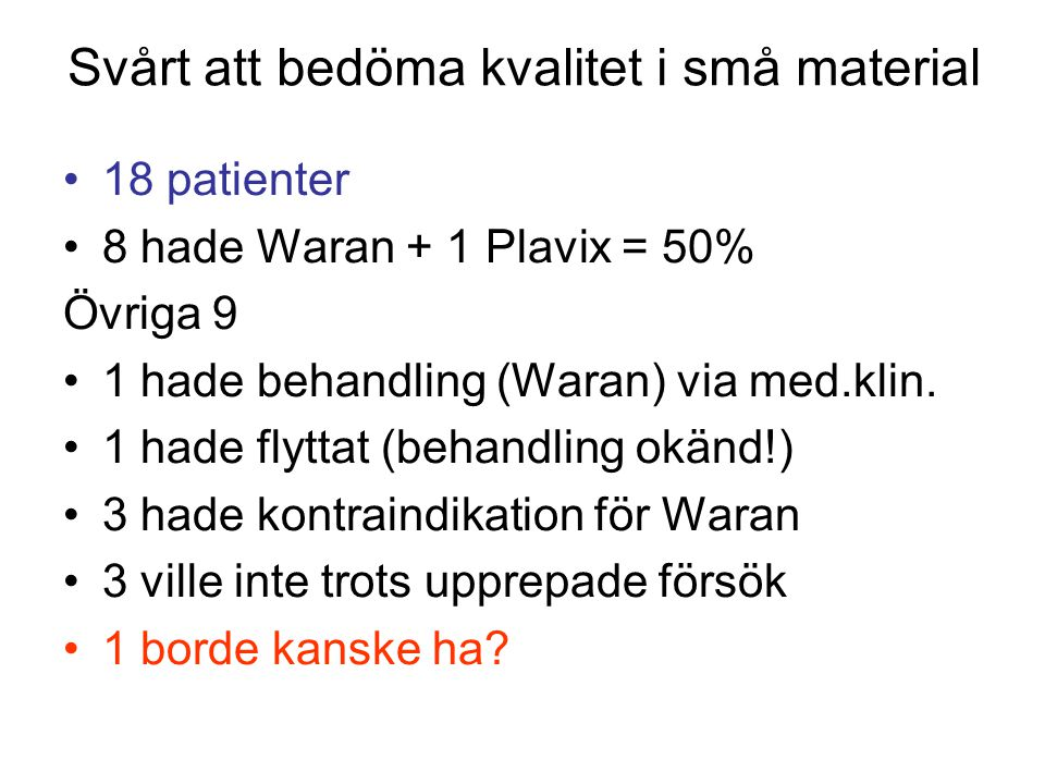 Svårt att bedöma kvalitet i små material 18 patienter 8 hade Waran + 1 Plavix = 50% Övriga 9 1 hade behandling (Waran) via med.klin. 1 hade flyttat (b