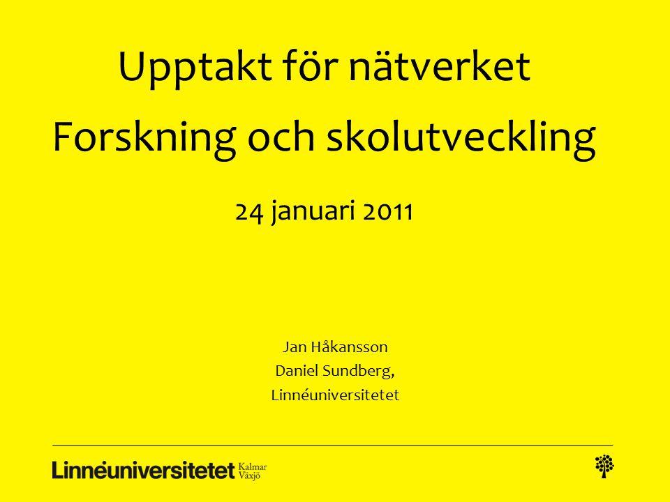 Upptakt för nätverket Forskning och skolutveckling 24 januari 2011 Jan Håkansson Daniel Sundberg, Linnéuniversitetet