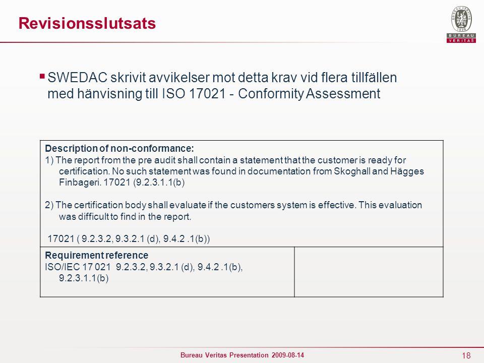 18 Bureau Veritas Presentation 2009-08-14 Revisionsslutsats  SWEDAC skrivit avvikelser mot detta krav vid flera tillfällen med hänvisning till ISO 17021 - Conformity Assessment Description of non-conformance: 1) The report from the pre audit shall contain a statement that the customer is ready for certification.