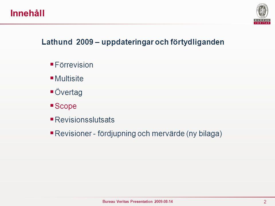 2 Bureau Veritas Presentation 2009-08-14 Innehåll Lathund 2009 – uppdateringar och förtydliganden  Förrevision  Multisite  Övertag  Scope  Revisionsslutsats  Revisioner - fördjupning och mervärde (ny bilaga)