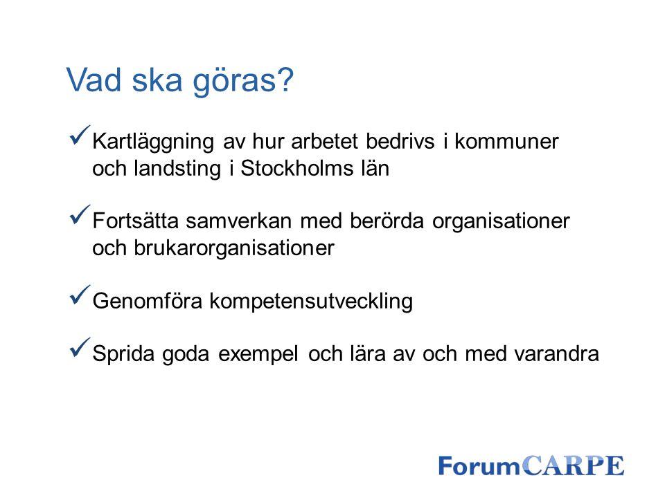 Vad ska göras? Kartläggning av hur arbetet bedrivs i kommuner och landsting i Stockholms län Fortsätta samverkan med berörda organisationer och brukar