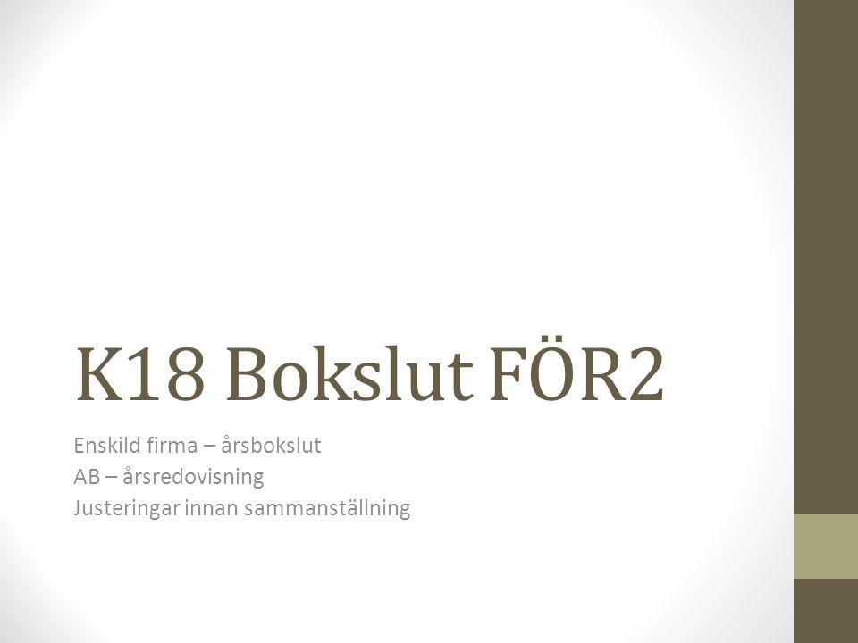 K18 Bokslut FÖR2 Enskild firma – årsbokslut AB – årsredovisning Justeringar innan sammanställning