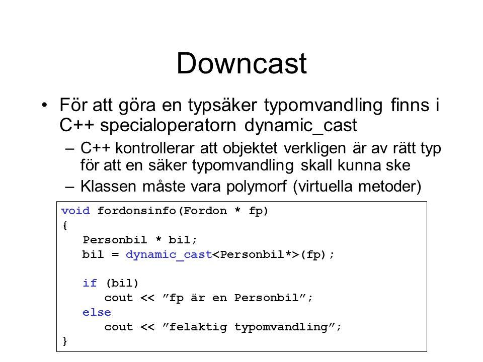 Downcast För att göra en typsäker typomvandling finns i C++ specialoperatorn dynamic_cast –C++ kontrollerar att objektet verkligen är av rätt typ för att en säker typomvandling skall kunna ske –Klassen måste vara polymorf (virtuella metoder) void fordonsinfo(Fordon * fp) { Personbil * bil; bil = dynamic_cast (fp); if (bil) cout << fp är en Personbil ; else cout << felaktig typomvandling ; }