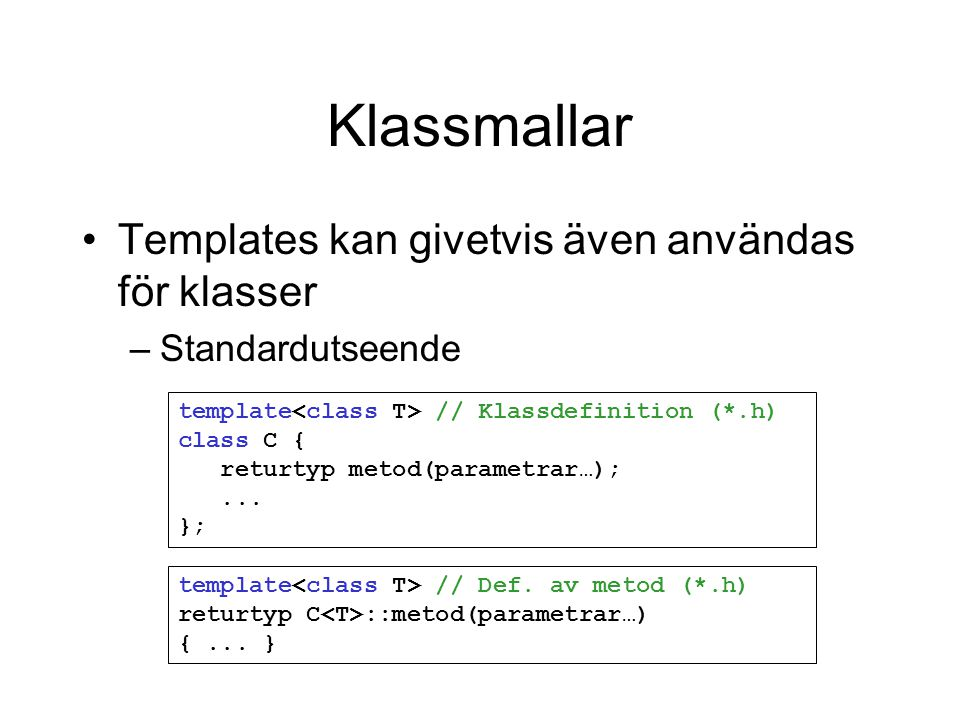 Klassmallar Templates kan givetvis även användas för klasser –Standardutseende template // Klassdefinition (*.h) class C { returtyp metod(parametrar…);...