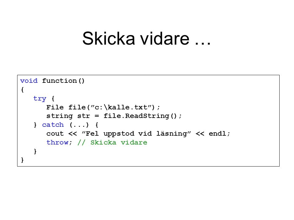 "Skicka vidare … void function() { try { File file(""c:\kalle.txt""); string str = file.ReadString(); } catch (...) { cout << ""Fel uppstod vid läsning"" <"