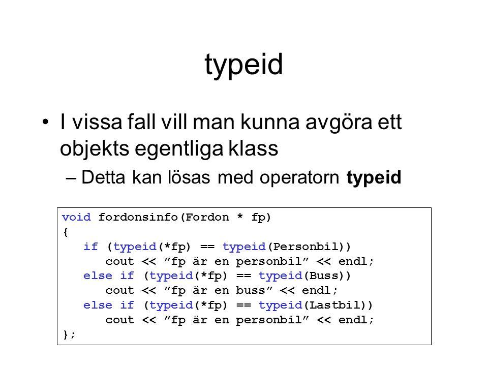typeid I vissa fall vill man kunna avgöra ett objekts egentliga klass –Detta kan lösas med operatorn typeid void fordonsinfo(Fordon * fp) { if (typeid(*fp) == typeid(Personbil)) cout << fp är en personbil << endl; else if (typeid(*fp) == typeid(Buss)) cout << fp är en buss << endl; else if (typeid(*fp) == typeid(Lastbil)) cout << fp är en personbil << endl; };