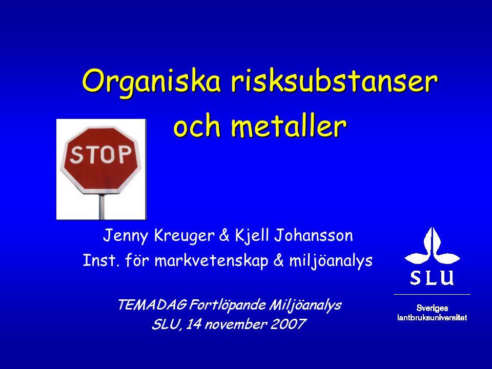 Organiska risksubstanser och metaller Jenny Kreuger & Kjell Johansson Inst. för markvetenskap & miljöanalys TEMADAG Fortlöpande Miljöanalys SLU, 14 no