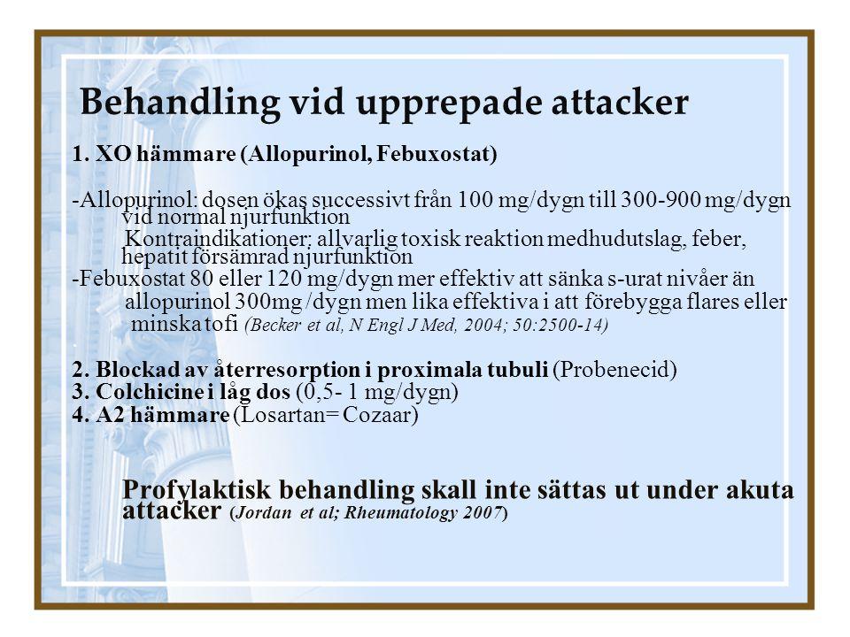 Behandling vid upprepade attacker 1. XO hämmare (Allopurinol, Febuxostat) -Allopurinol: dosen ökas successivt från 100 mg/dygn till 300-900 mg/dygn vi