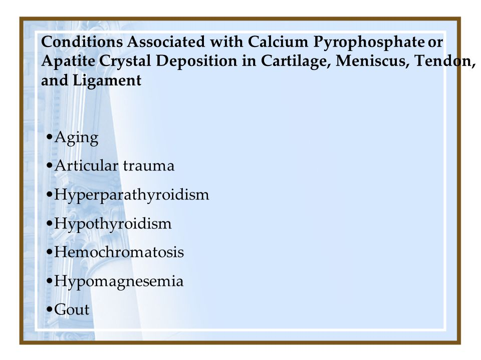 Conditions Associated with Calcium Pyrophosphate or Apatite Crystal Deposition in Cartilage, Meniscus, Tendon, and Ligament Aging Articular trauma Hyp
