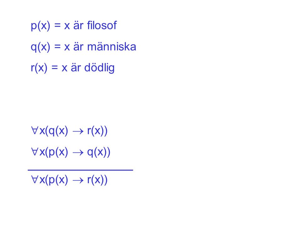 p(x) = x är filosof q(x) = x är människa r(x) = x är dödlig  x(q(x)  r(x))  x(p(x)  q(x))  x(p(x)  r(x))
