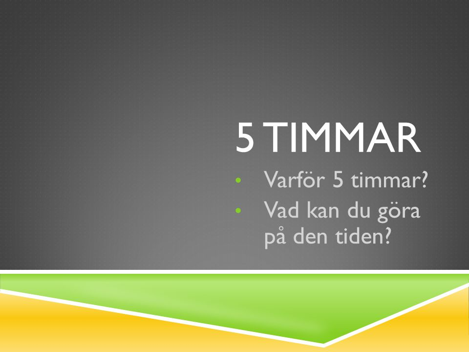 5 TIMMAR Varför 5 timmar? Vad kan du göra på den tiden?