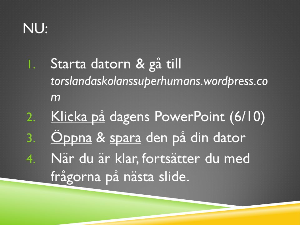 NU: 1. Starta datorn & gå till torslandaskolanssuperhumans.wordpress.co m 2. Klicka på dagens PowerPoint (6/10) 3. Öppna & spara den på din dator 4. N