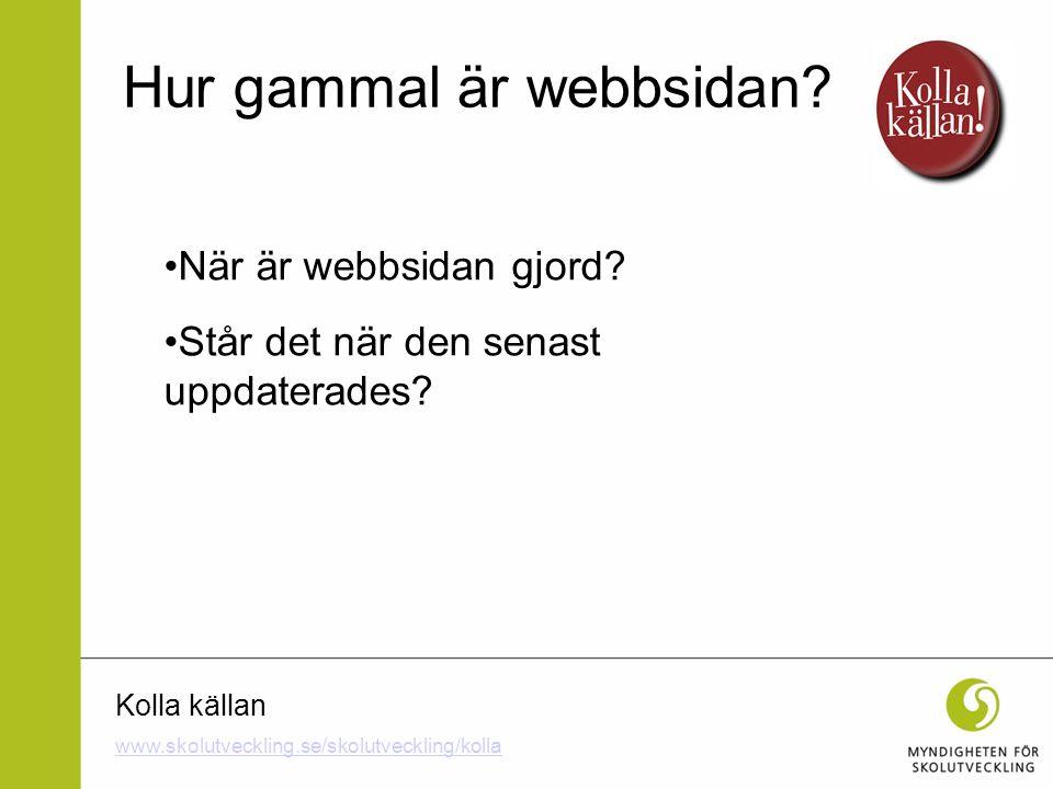 Kolla källan När är webbsidan gjord? Står det när den senast uppdaterades? Hur gammal är webbsidan? www.skolutveckling.se/skolutveckling/kolla