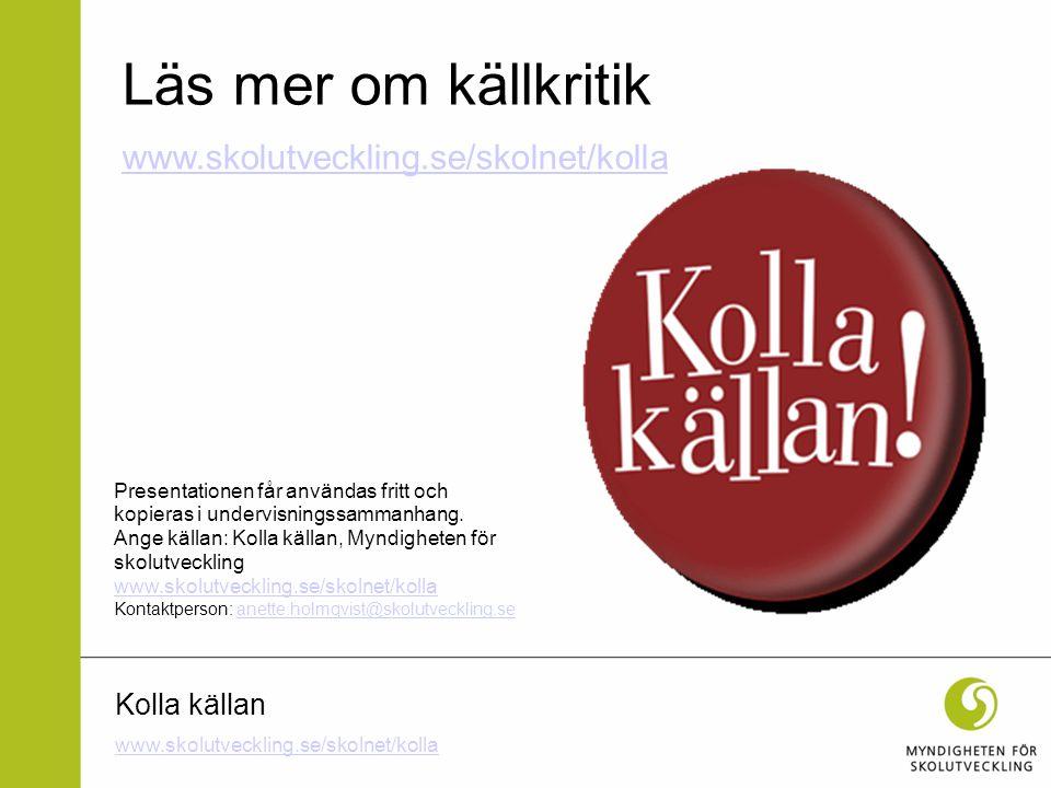Kolla källan Läs mer om källkritik www.skolutveckling.se/skolnet/kolla Presentationen får användas fritt och kopieras i undervisningssammanhang. Ange