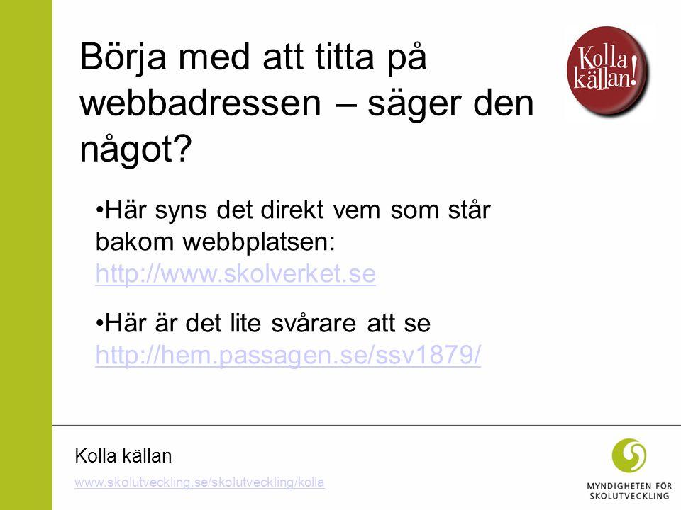Kolla källan Här syns det direkt vem som står bakom webbplatsen: http://www.skolverket.se http://www.skolverket.se Här är det lite svårare att se http
