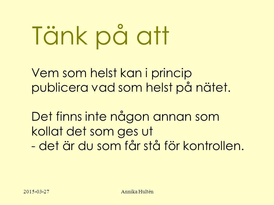 2015-03-27Annika Hultén Tänk på att Vem som helst kan i princip publicera vad som helst på nätet.