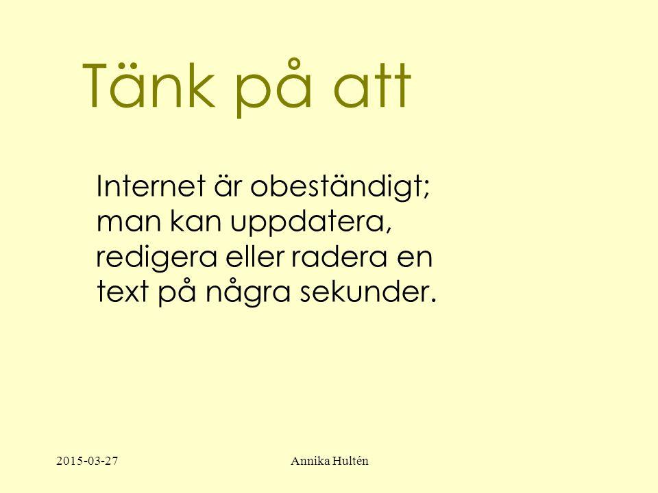 2015-03-27Annika Hultén Tänk på att Internet är obeständigt; man kan uppdatera, redigera eller radera en text på några sekunder.