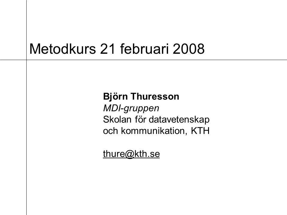 Metodkurs 21 februari 2008 Björn Thuresson MDI-gruppen Skolan för datavetenskap och kommunikation, KTH thure@kth.se