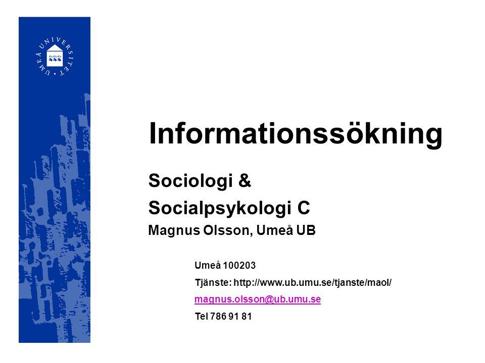 Informationssökning Sociologi & Socialpsykologi C Magnus Olsson, Umeå UB Umeå 100203 Tjänste: http://www.ub.umu.se/tjanste/maol/ magnus.olsson@ub.umu.