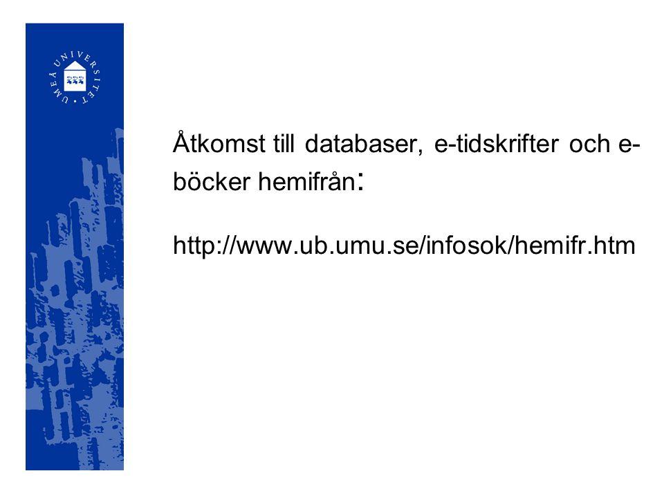 Åtkomst till databaser, e-tidskrifter och e- böcker hemifrån : http://www.ub.umu.se/infosok/hemifr.htm