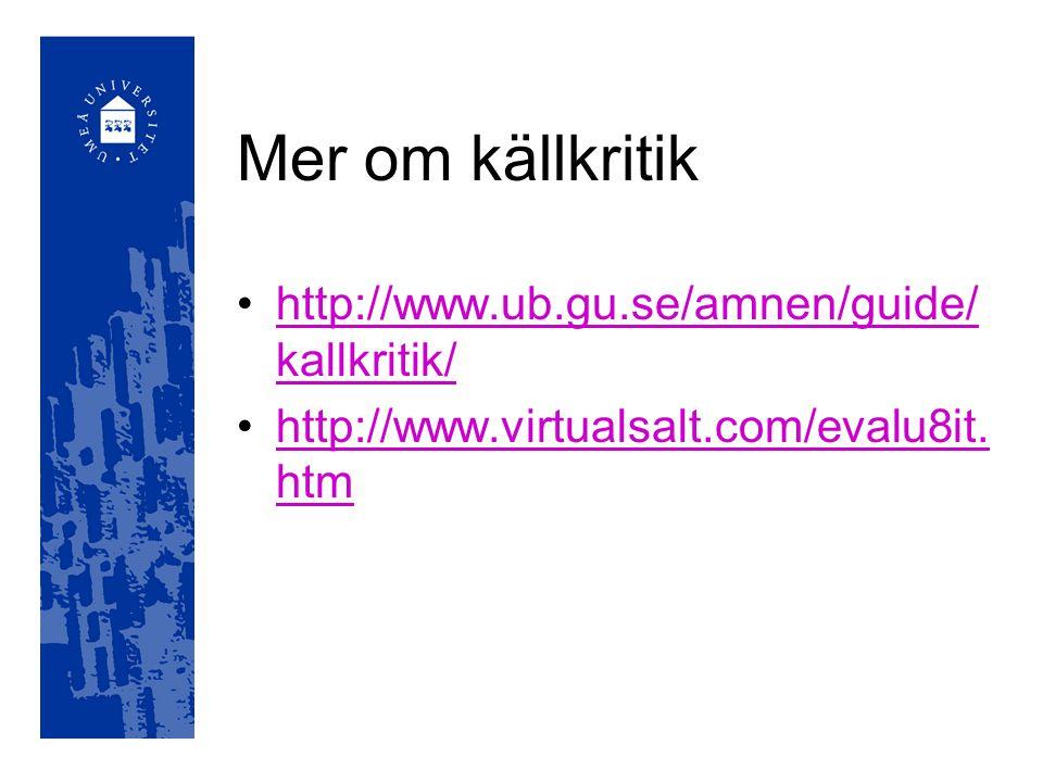 Mer om källkritik http://www.ub.gu.se/amnen/guide/ kallkritik/http://www.ub.gu.se/amnen/guide/ kallkritik/ http://www.virtualsalt.com/evalu8it. htmhtt
