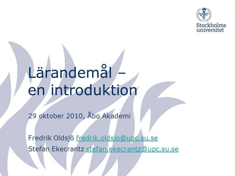 Lärandemål – en introduktion 29 oktober 2010, Åbo Akademi Fredrik Oldsjö fredrik.oldsjo@upc.su.sefredrik.oldsjo@upc.su.se Stefan Ekecrantz stefan.ekec
