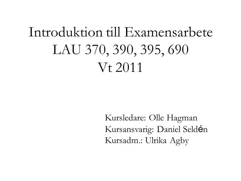 Introduktion till Examensarbete LAU 370, 390, 395, 690 Vt 2011 Kursledare: Olle Hagman Kursansvarig: Daniel Seld é n Kursadm.: Ulrika Agby