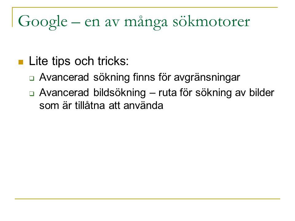 Google – en av många sökmotorer Lite tips och tricks:  Avancerad sökning finns för avgränsningar  Avancerad bildsökning – ruta för sökning av bilder