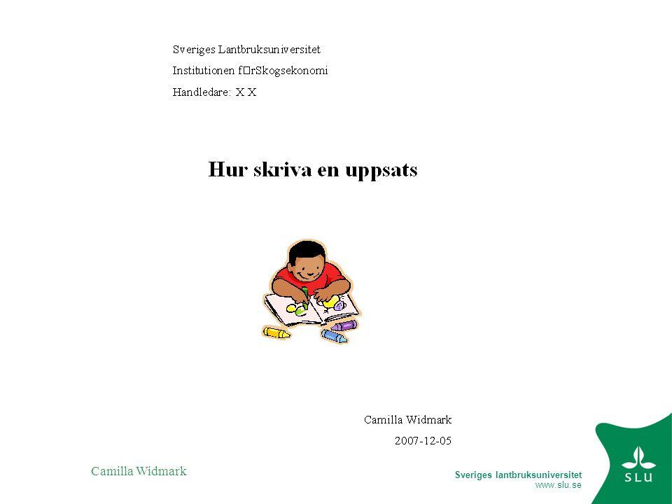 Sveriges lantbruksuniversitet www.slu.se Camilla Widmark Disposition av uppsats Innehållsförteckning 1.Inledning 1.1Problembakgrund 1.2Syfte 1.3Avgränsning (kan också ligga under metoden) 2.Teori 3.Metod 4.Bakgrund (kan också ligga under inledning) 5.Presentation av undersökningen 6.Slutsatser 7.Sammanfattande diskussion Käll- och litteraturförteckning