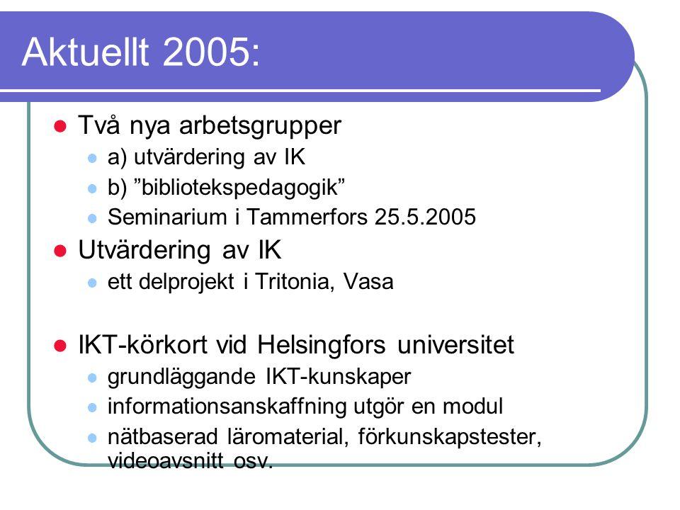 Aktuellt 2005: Två nya arbetsgrupper a) utvärdering av IK b) bibliotekspedagogik Seminarium i Tammerfors 25.5.2005 Utvärdering av IK ett delprojekt i Tritonia, Vasa IKT-körkort vid Helsingfors universitet grundläggande IKT-kunskaper informationsanskaffning utgör en modul nätbaserad läromaterial, förkunskapstester, videoavsnitt osv.