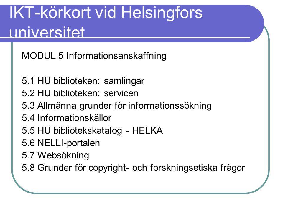 IKT-körkort vid Helsingfors universitet MODUL 5 Informationsanskaffning 5.1 HU biblioteken: samlingar 5.2 HU biblioteken: servicen 5.3 Allmänna grunder för informationssökning 5.4 Informationskällor 5.5 HU bibliotekskatalog - HELKA 5.6 NELLI-portalen 5.7 Websökning 5.8 Grunder för copyright- och forskningsetiska frågor