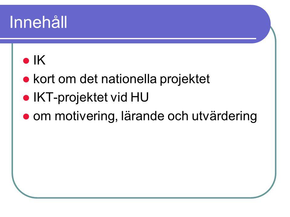 Innehåll IK kort om det nationella projektet IKT-projektet vid HU om motivering, lärande och utvärdering