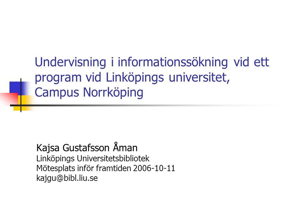 Undervisning i informationssökning vid ett program vid Linköpings universitet, Campus Norrköping Kajsa Gustafsson Åman Linköpings Universitetsbibliotek Mötesplats inför framtiden 2006-10-11 kajgu@bibl.liu.se