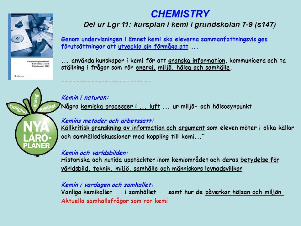 CHEMISTRY Del ur Lgr 11: kursplan i kemi i grundskolan 7-9 (s147) Genom undervisningen i ämnet kemi ska eleverna sammanfattningsvis ges förutsättninga
