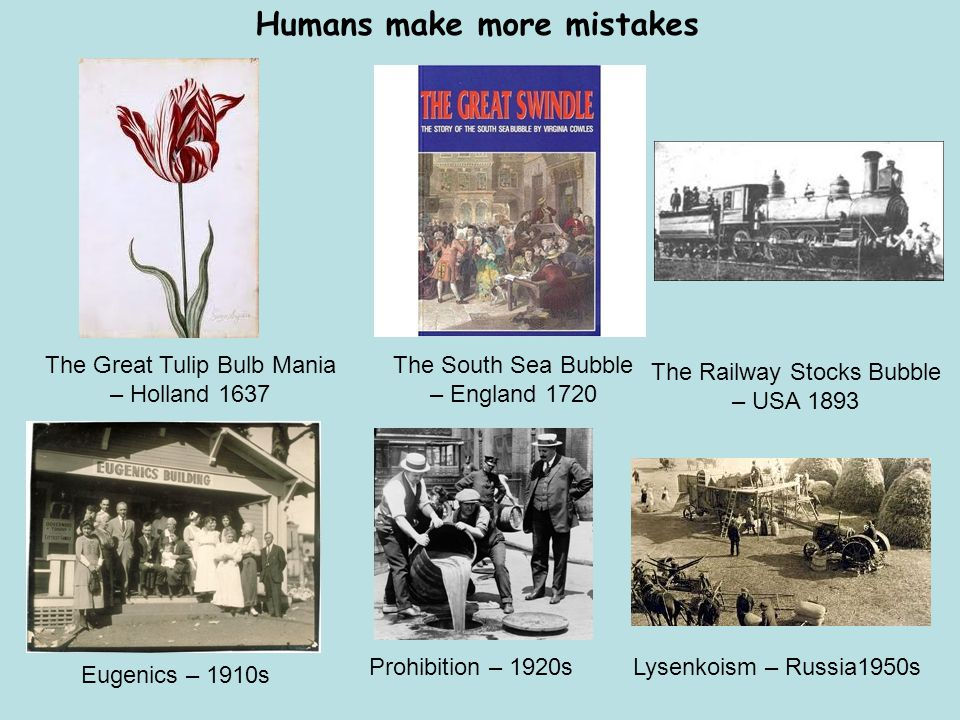 Humans make more mistakes Prohibition – 1920s Eugenics – 1910s Lysenkoism – Russia1950s The Great Tulip Bulb Mania – Holland 1637 The South Sea Bubble – England 1720 The Railway Stocks Bubble – USA 1893