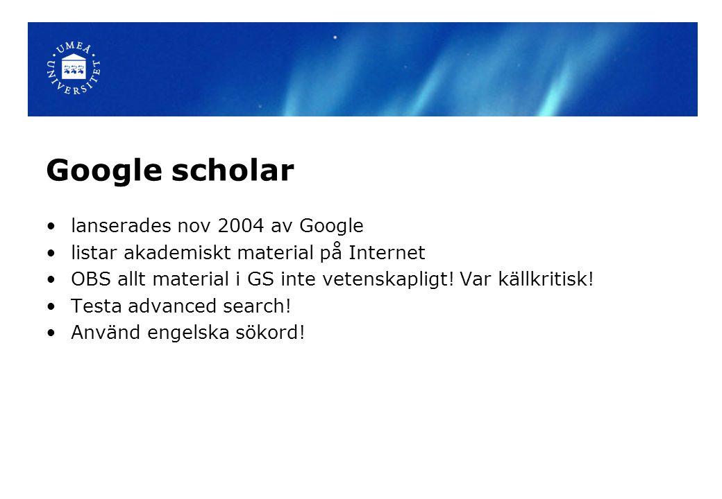 Google scholar lanserades nov 2004 av Google listar akademiskt material på Internet OBS allt material i GS inte vetenskapligt! Var källkritisk! Testa