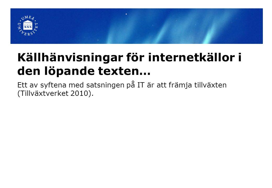 Källhänvisningar för internetkällor i den löpande texten… Ett av syftena med satsningen på IT är att främja tillväxten (Tillväxtverket 2010).