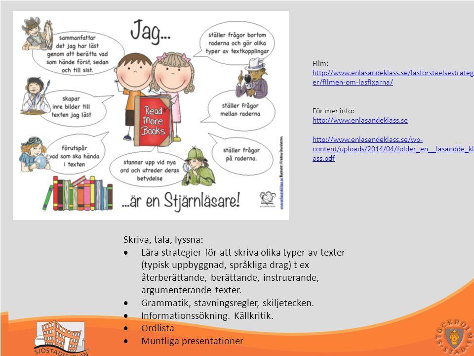Sjöstadsskolan en skola för framtiden - en skola I världsklass Svenska Film: http://www.enlasandeklass.se/lasforstaelsestrategi er/filmen-om-lasfixarna/ För mer info: http://www.enlasandeklass.se http://www.enlasandeklass.se/wp- content/uploads/2014/04/folder_en__lasandde_kl ass.pdf Skriva, tala, lyssna:  Lära strategier för att skriva olika typer av texter (typisk uppbyggnad, språkliga drag) t ex återberättande, berättande, instruerande, argumenterande texter.