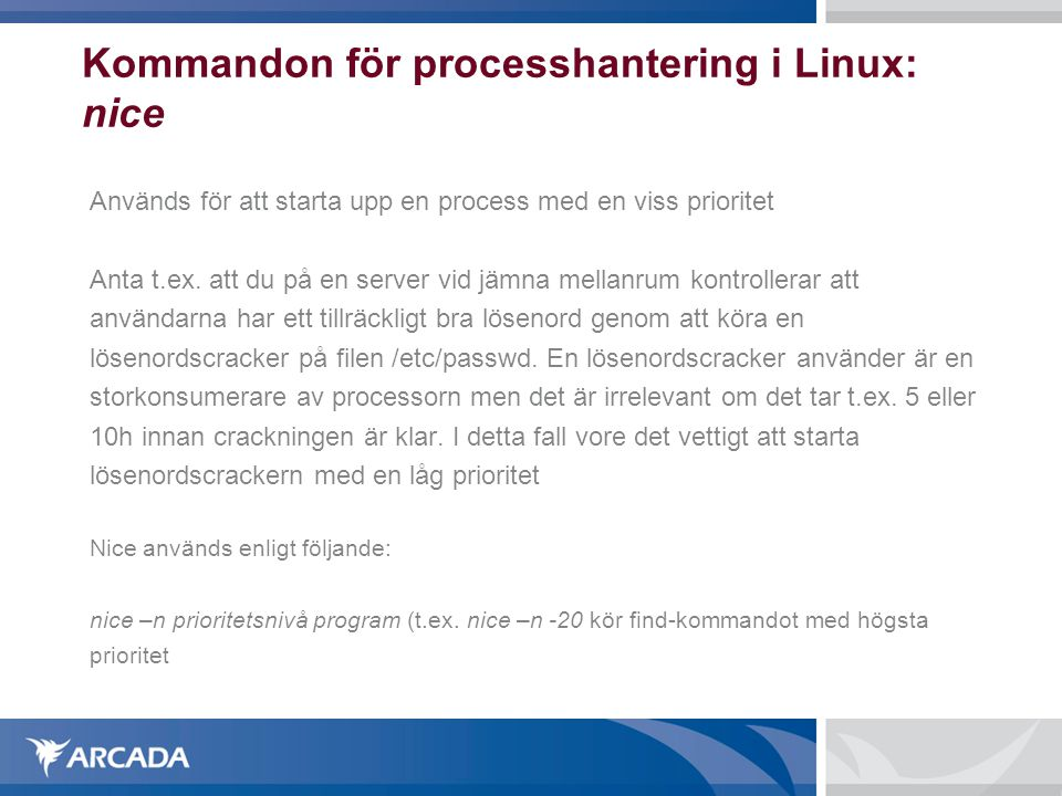 Kommandon för processhantering i Linux: nice Används för att starta upp en process med en viss prioritet Anta t.ex. att du på en server vid jämna mell